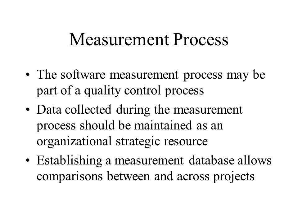 Measurement Process The software measurement process may be part of a quality control process.
