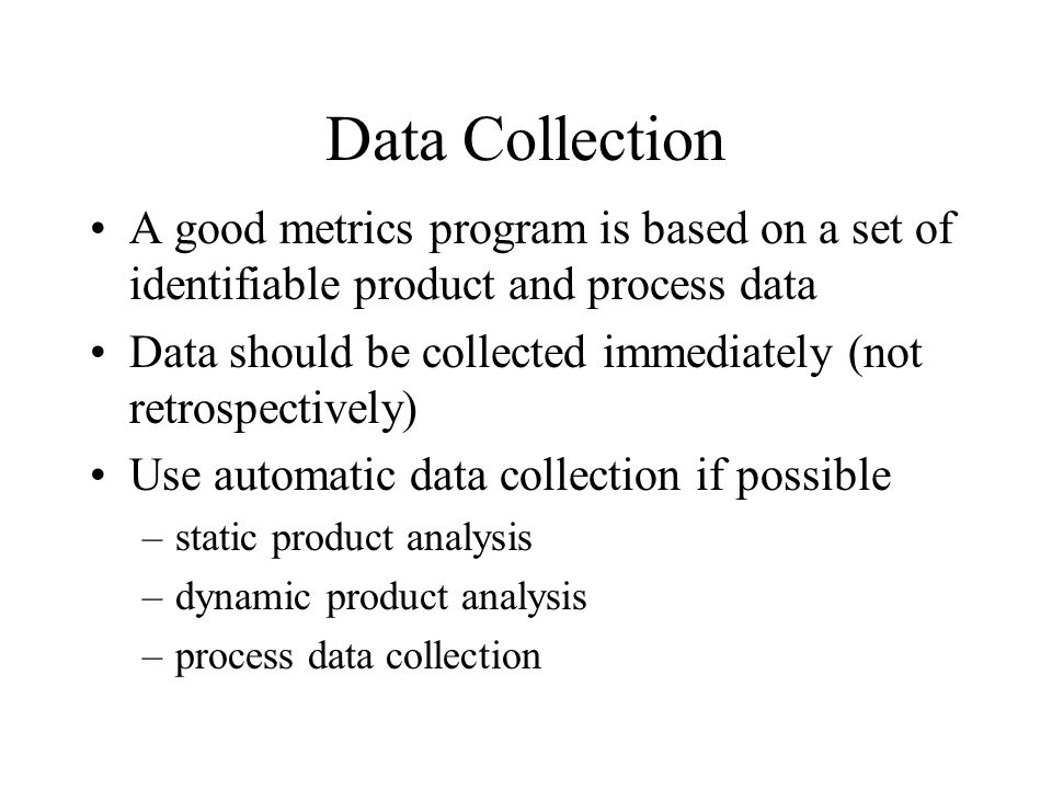 Data Collection A good metrics program is based on a set of identifiable product and process data.