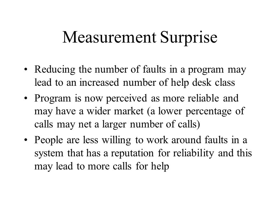 Measurement Surprise Reducing the number of faults in a program may lead to an increased number of help desk class.
