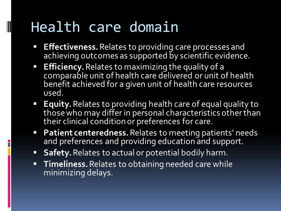 Health care domain Effectiveness. Relates to providing care processes and achieving outcomes as supported by scientific evidence.