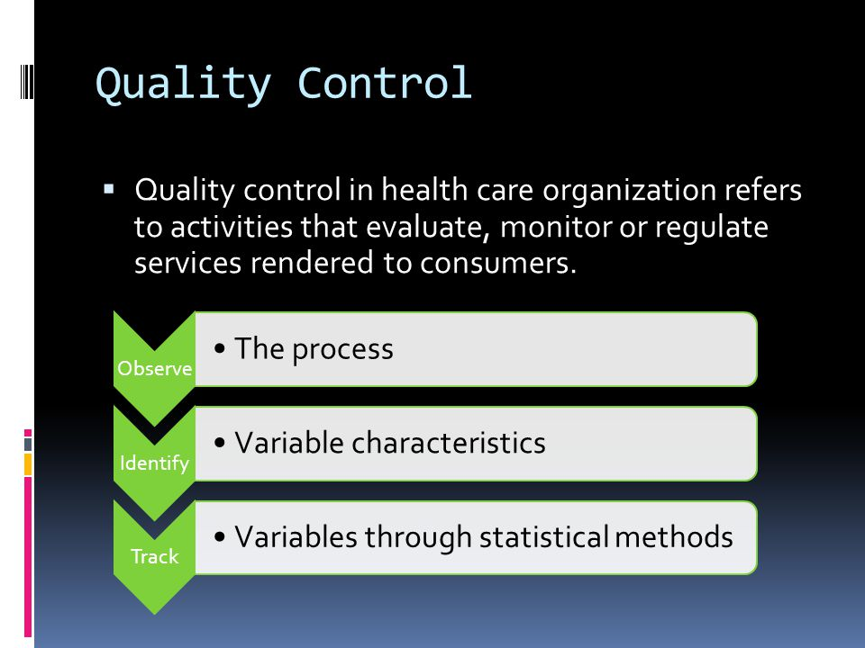 Quality Control Quality control in health care organization refers to activities that evaluate, monitor or regulate services rendered to consumers.