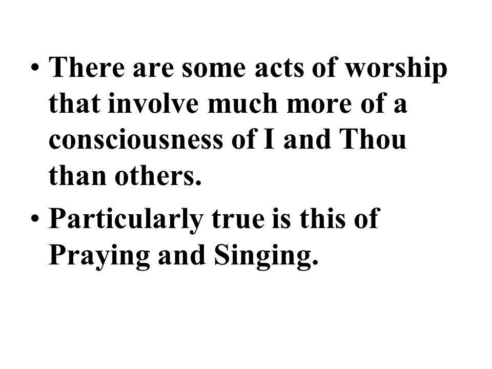 There are some acts of worship that involve much more of a consciousness of I and Thou than others.