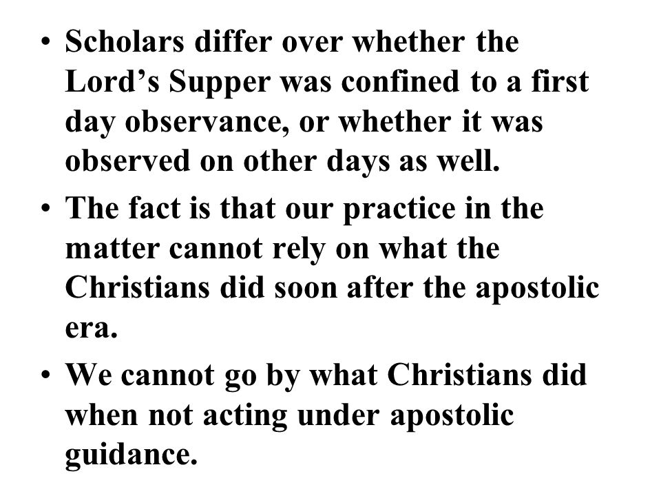 Scholars differ over whether the Lord's Supper was confined to a first day observance, or whether it was observed on other days as well.