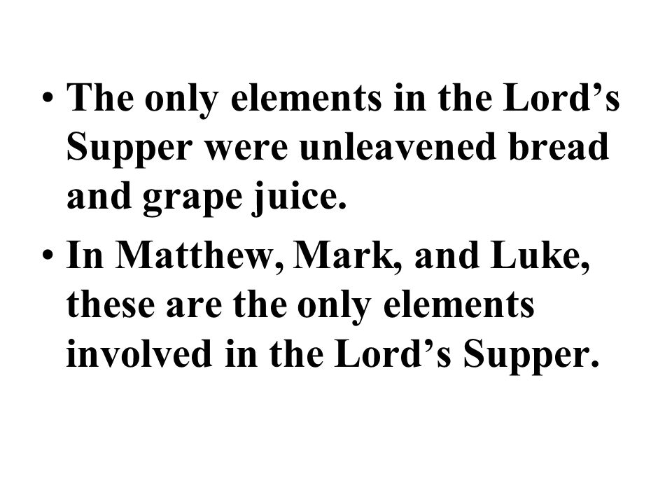The only elements in the Lord's Supper were unleavened bread and grape juice.
