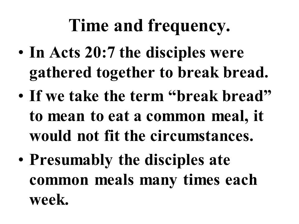 Time and frequency. In Acts 20:7 the disciples were gathered together to break bread.