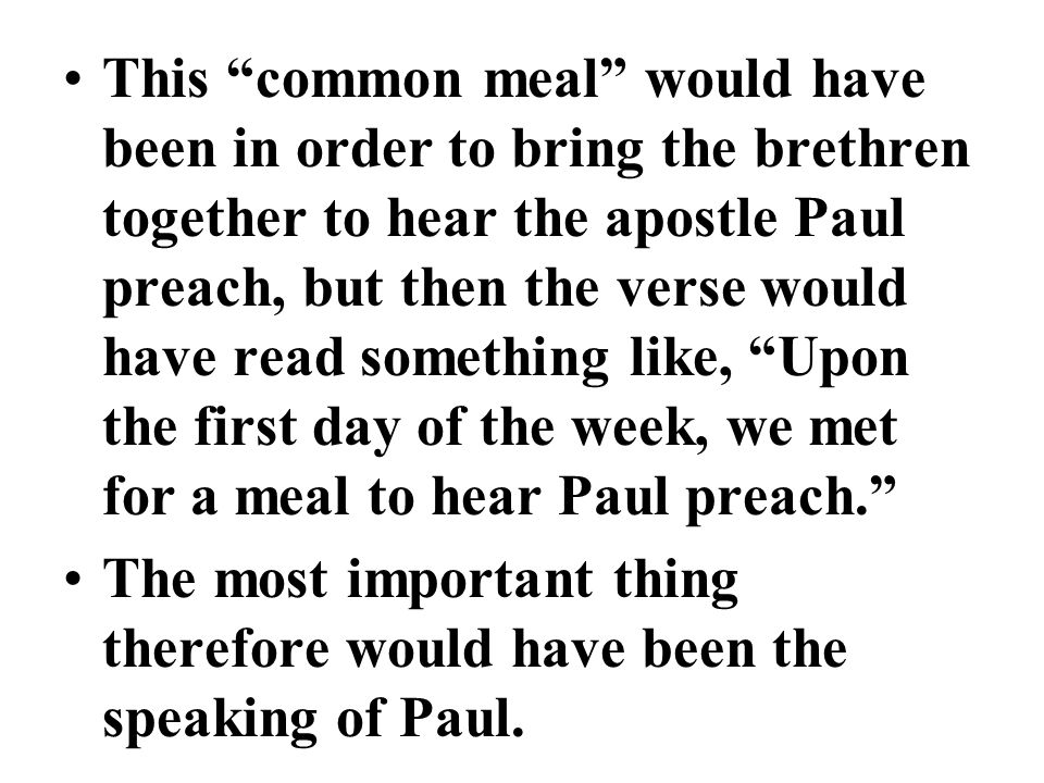 This common meal would have been in order to bring the brethren together to hear the apostle Paul preach, but then the verse would have read something like, Upon the first day of the week, we met for a meal to hear Paul preach.