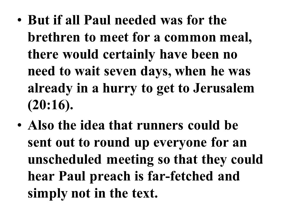 But if all Paul needed was for the brethren to meet for a common meal, there would certainly have been no need to wait seven days, when he was already in a hurry to get to Jerusalem (20:16).