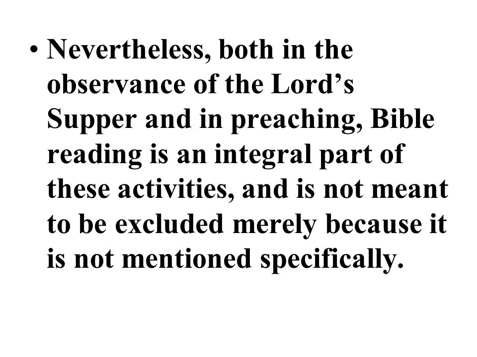 Nevertheless, both in the observance of the Lord's Supper and in preaching, Bible reading is an integral part of these activities, and is not meant to be excluded merely because it is not mentioned specifically.