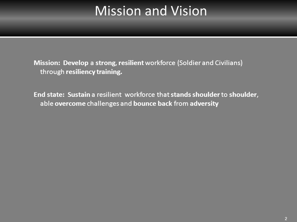 Mission and Vision Mission: Develop a strong, resilient workforce (Soldier and Civilians) through resiliency training.