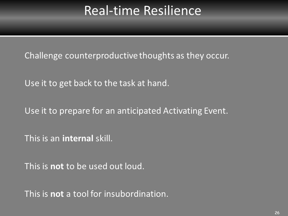 Real-time Resilience Challenge counterproductive thoughts as they occur. Use it to get back to the task at hand.