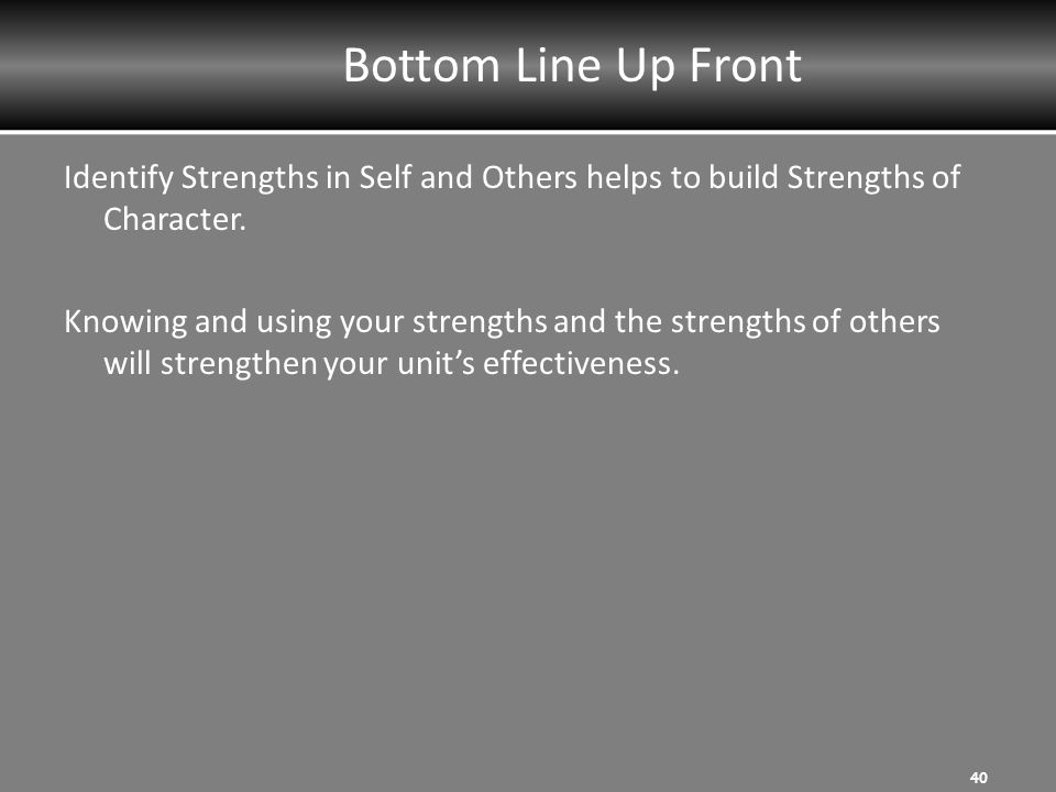 Bottom Line Up Front Identify Strengths in Self and Others helps to build Strengths of Character.