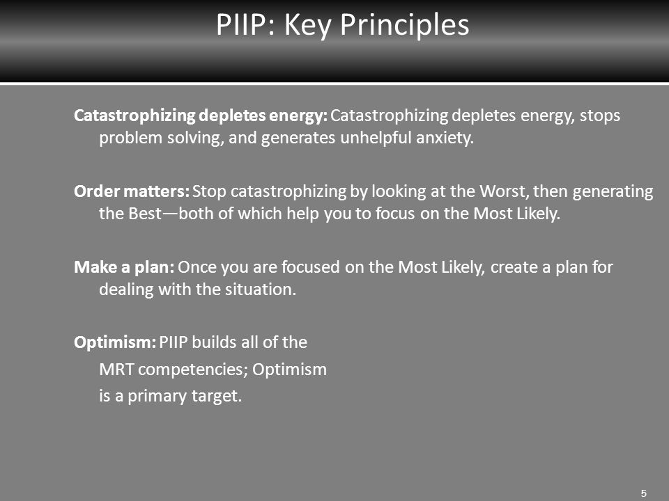 PIIP: Key Principles Catastrophizing depletes energy: Catastrophizing depletes energy, stops problem solving, and generates unhelpful anxiety.