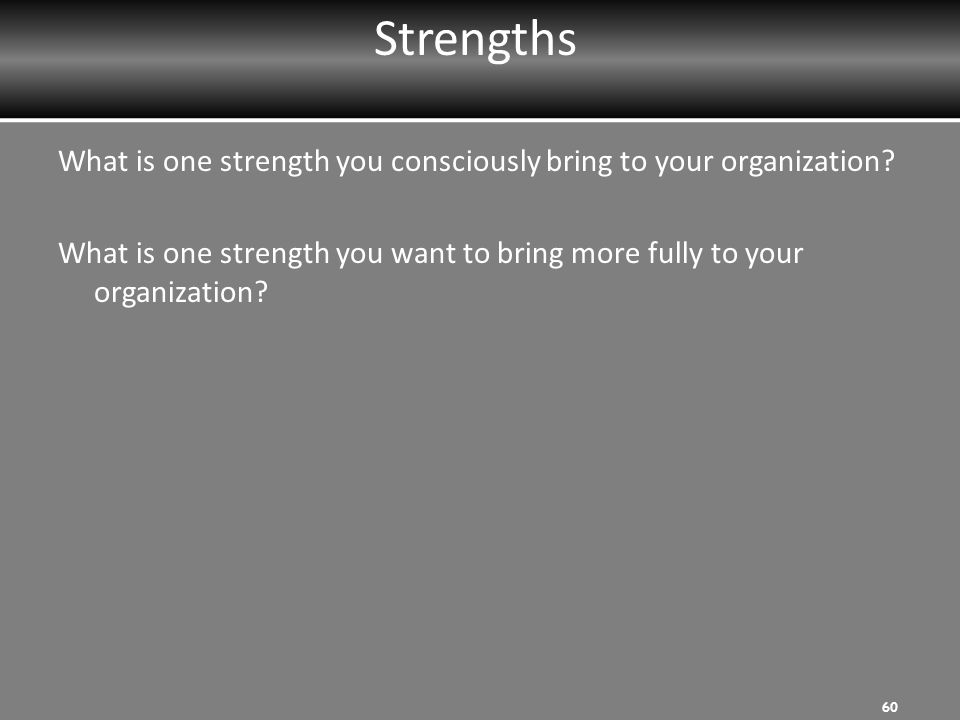 Strengths What is one strength you consciously bring to your organization What is one strength you want to bring more fully to your organization