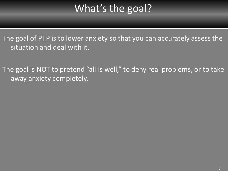 What's the goal The goal of PIIP is to lower anxiety so that you can accurately assess the situation and deal with it.