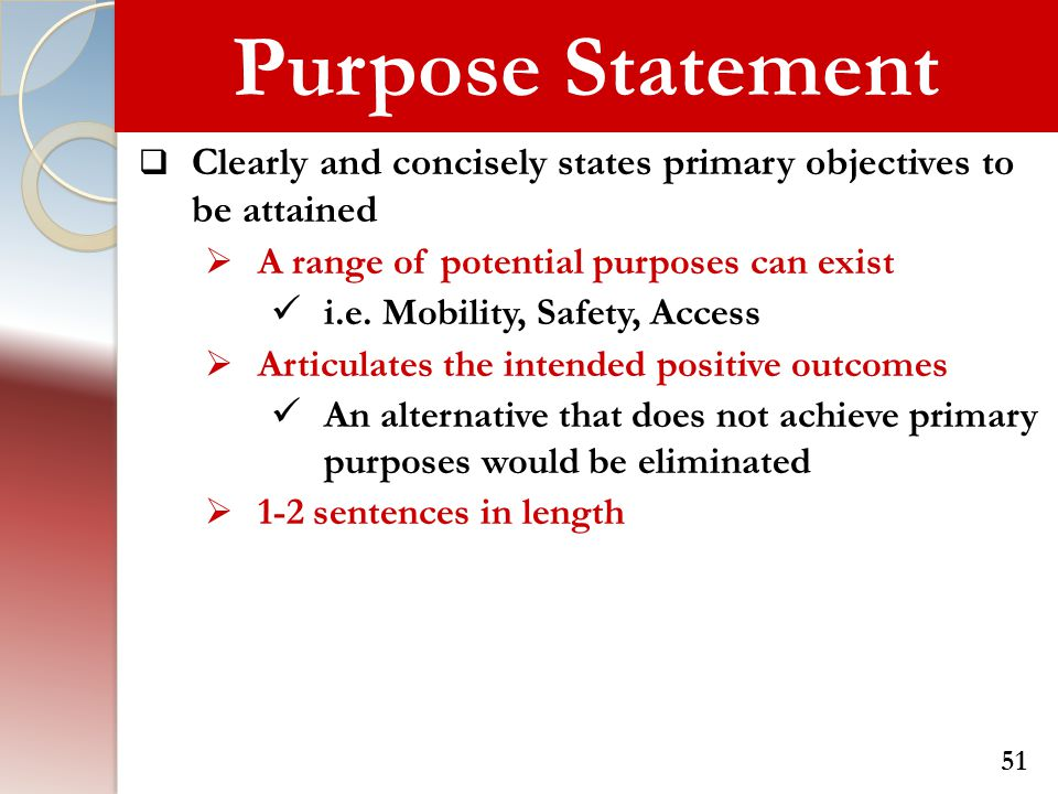 Purpose Statement Clearly and concisely states primary objectives to be attained. A range of potential purposes can exist.