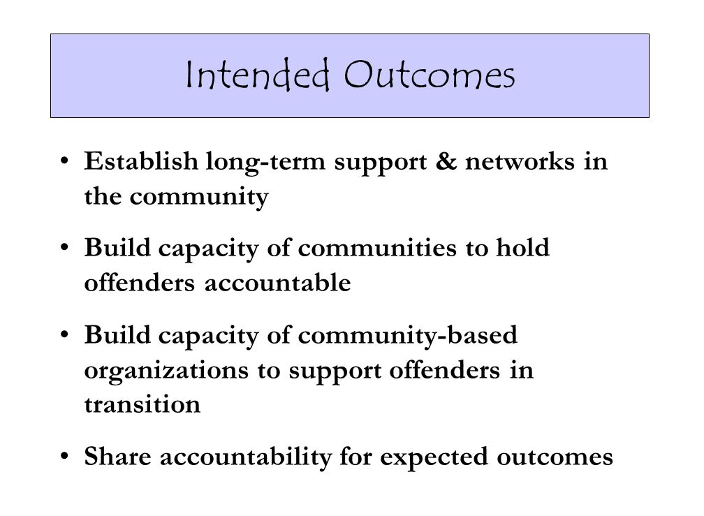 Intended Outcomes Establish long-term support & networks in the community. Build capacity of communities to hold offenders accountable.