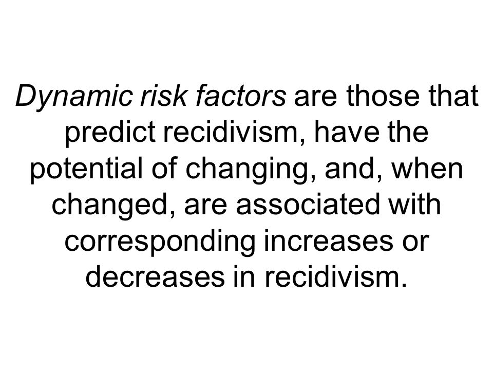 Dynamic risk factors are those that predict recidivism, have the potential of changing, and, when changed, are associated with corresponding increases or decreases in recidivism.