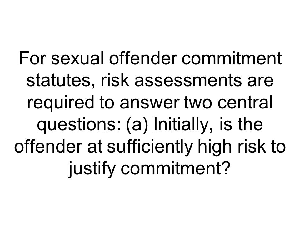 For sexual offender commitment statutes, risk assessments are required to answer two central questions: (a) Initially, is the offender at sufficiently high risk to justify commitment