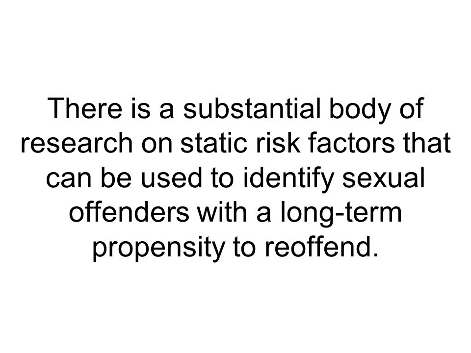 There is a substantial body of research on static risk factors that can be used to identify sexual offenders with a long-term propensity to reoffend.