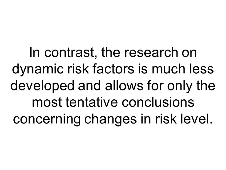 In contrast, the research on dynamic risk factors is much less developed and allows for only the most tentative conclusions concerning changes in risk level.