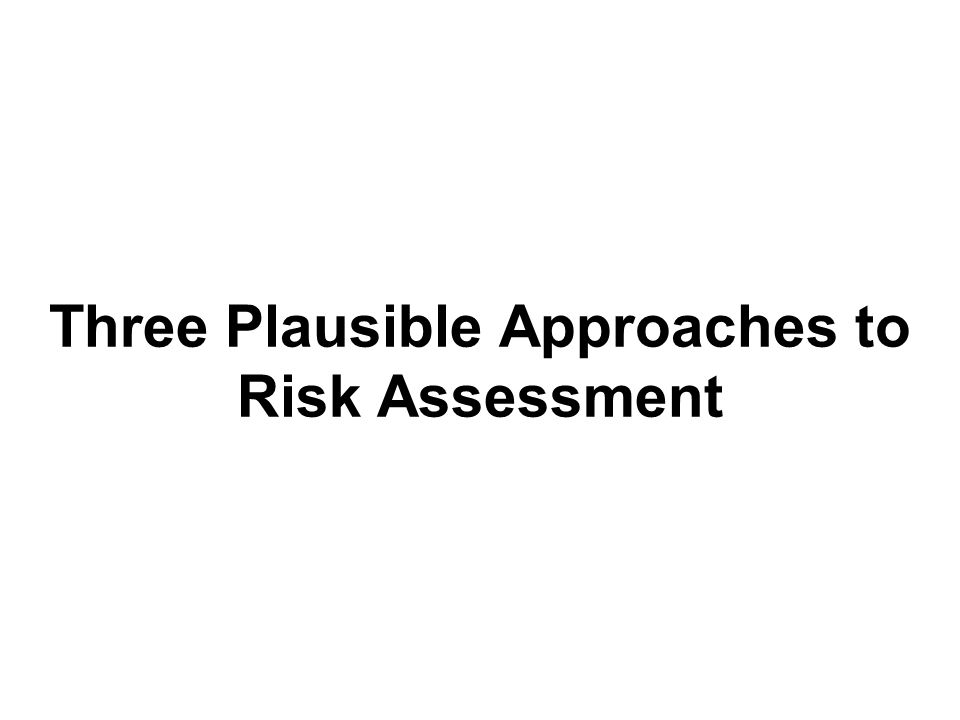 Three Plausible Approaches to Risk Assessment