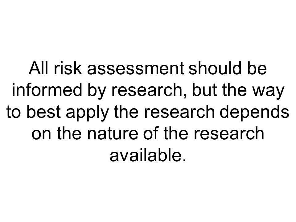 All risk assessment should be informed by research, but the way to best apply the research depends on the nature of the research available.
