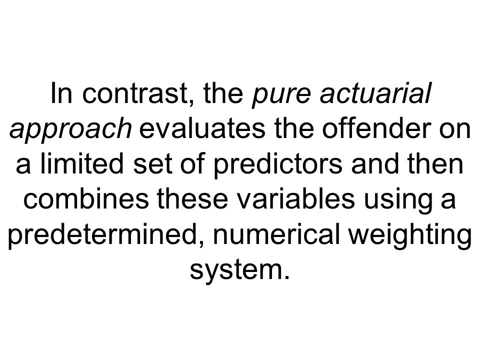 In contrast, the pure actuarial approach evaluates the offender on a limited set of predictors and then combines these variables using a predetermined, numerical weighting system.