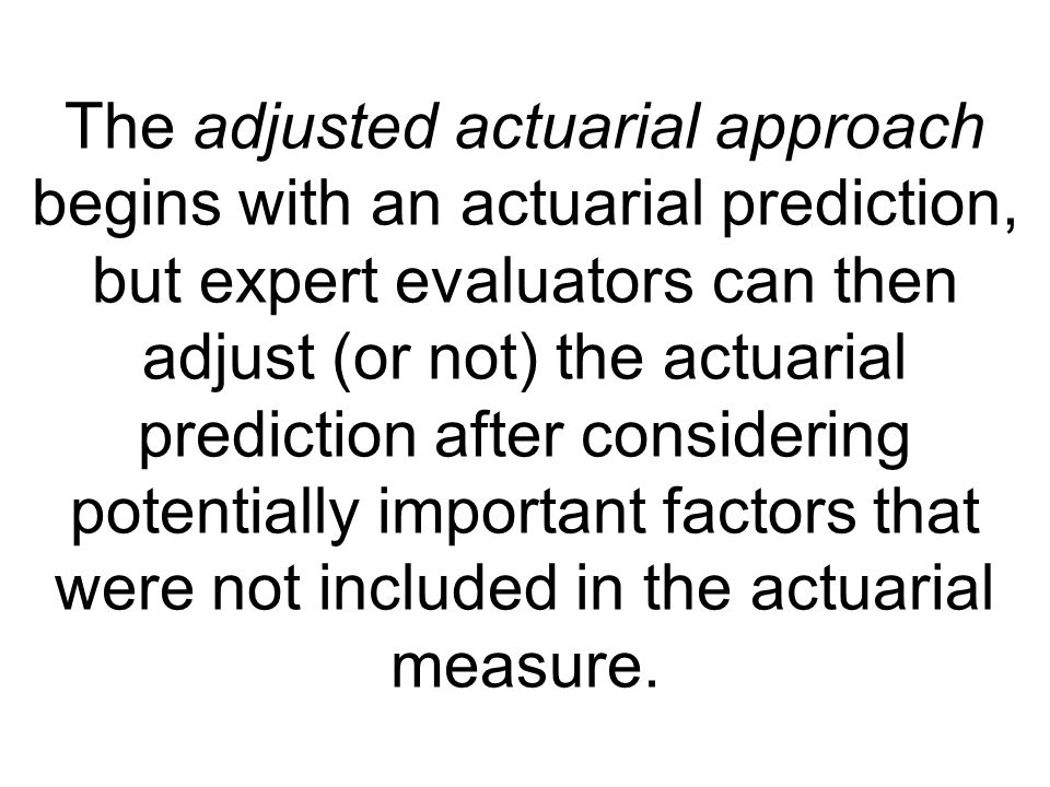 The adjusted actuarial approach begins with an actuarial prediction, but expert evaluators can then adjust (or not) the actuarial prediction after considering potentially important factors that were not included in the actuarial measure.