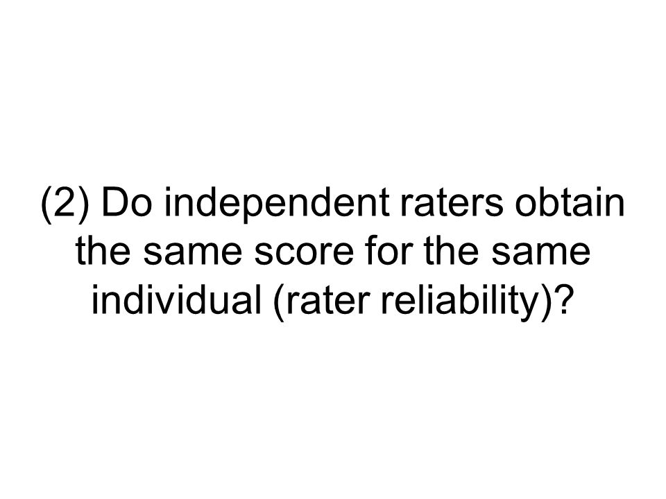 (2) Do independent raters obtain the same score for the same individual (rater reliability)