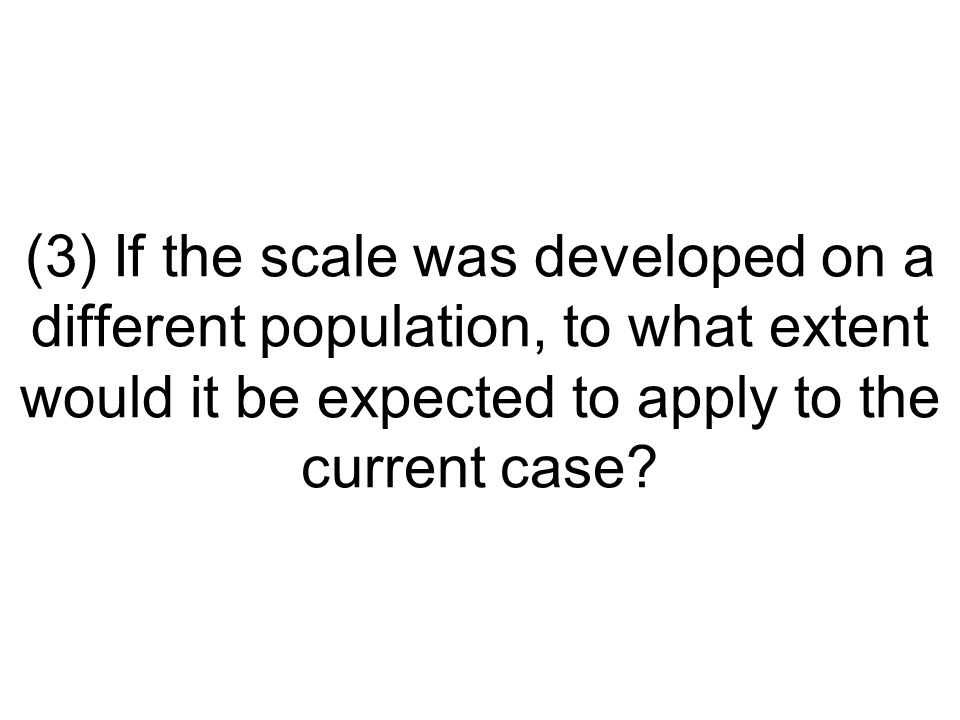 (3) If the scale was developed on a different population, to what extent would it be expected to apply to the current case