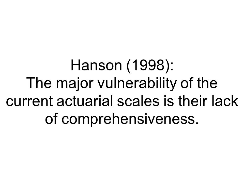 Hanson (1998): The major vulnerability of the current actuarial scales is their lack of comprehensiveness.