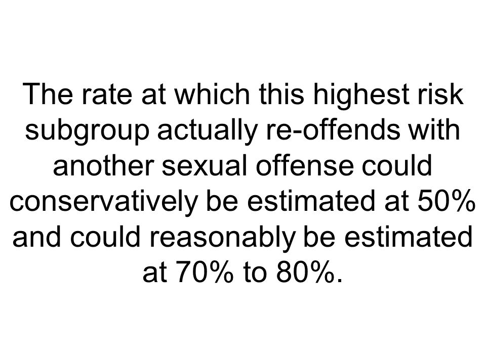 The rate at which this highest risk subgroup actually re-offends with another sexual offense could conservatively be estimated at 50% and could reasonably be estimated at 70% to 80%.