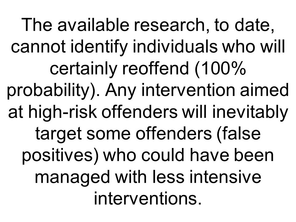 The available research, to date, cannot identify individuals who will certainly reoffend (100% probability).