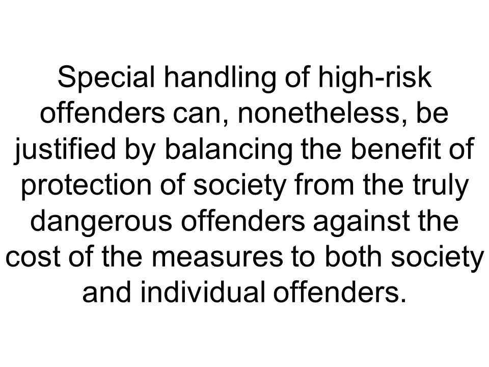 Special handling of high-risk offenders can, nonetheless, be justified by balancing the benefit of protection of society from the truly dangerous offenders against the cost of the measures to both society and individual offenders.