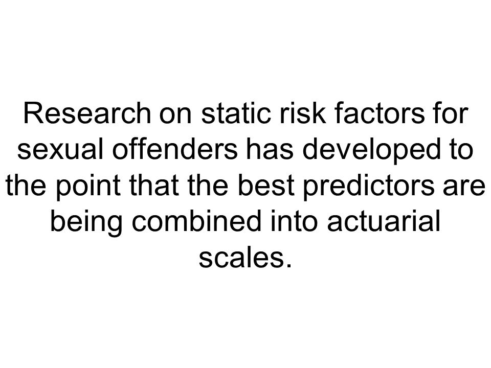 Research on static risk factors for sexual offenders has developed to the point that the best predictors are being combined into actuarial scales.