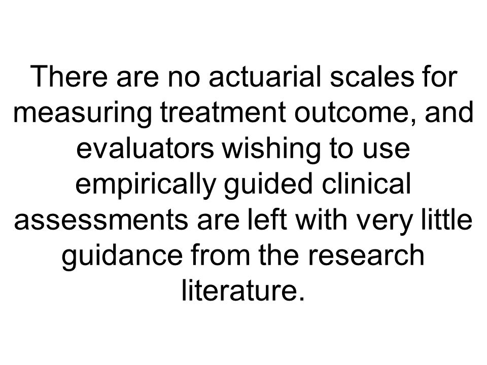 There are no actuarial scales for measuring treatment outcome, and evaluators wishing to use empirically guided clinical assessments are left with very little guidance from the research literature.