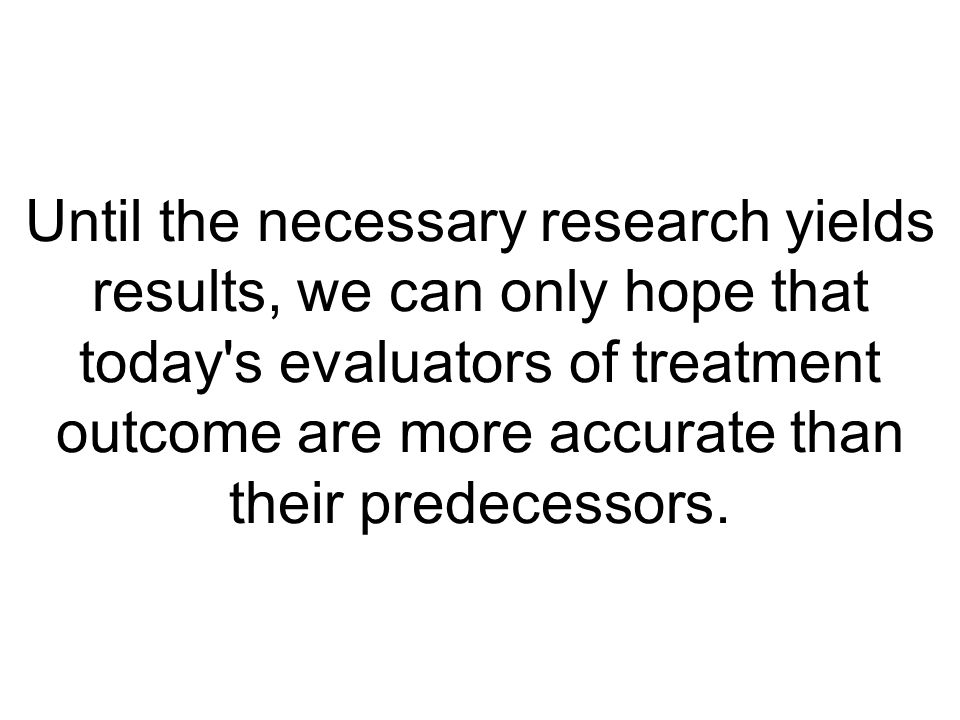 Until the necessary research yields results, we can only hope that today s evaluators of treatment outcome are more accurate than their predecessors.