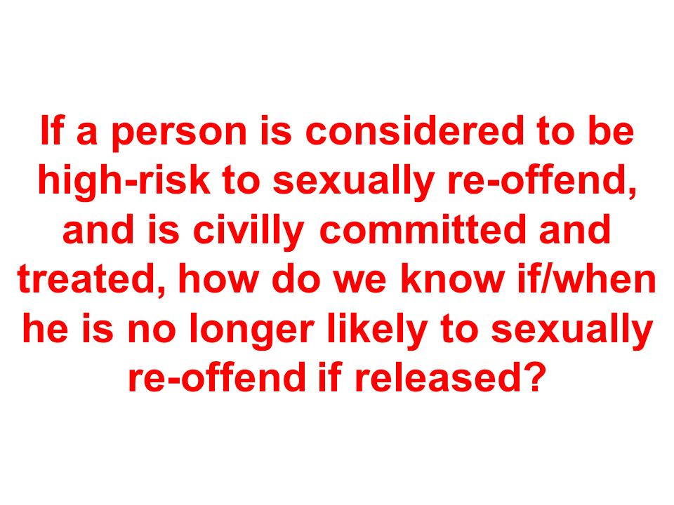 If a person is considered to be high-risk to sexually re-offend, and is civilly committed and treated, how do we know if/when he is no longer likely to sexually re-offend if released