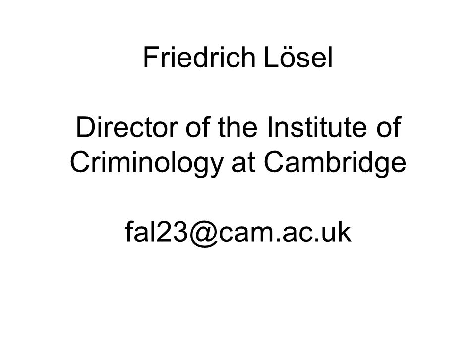 Friedrich Lösel Director of the Institute of Criminology at Cambridge fal23@cam.ac.uk