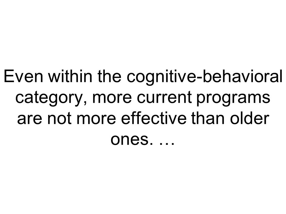 Even within the cognitive-behavioral category, more current programs are not more effective than older ones.