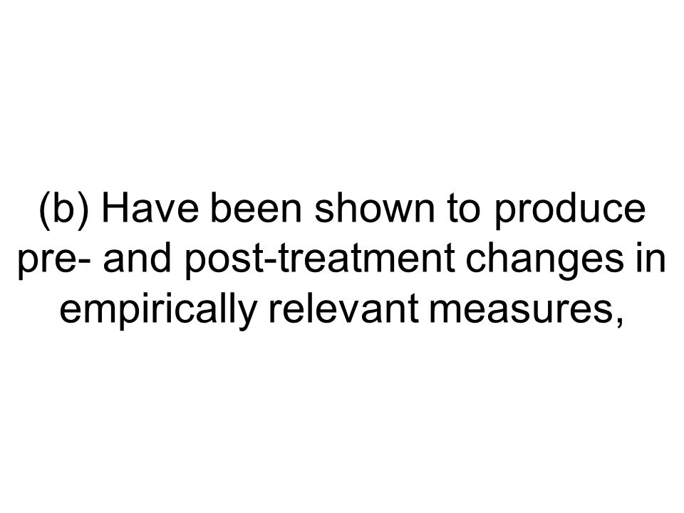 (b) Have been shown to produce pre- and post-treatment changes in empirically relevant measures,