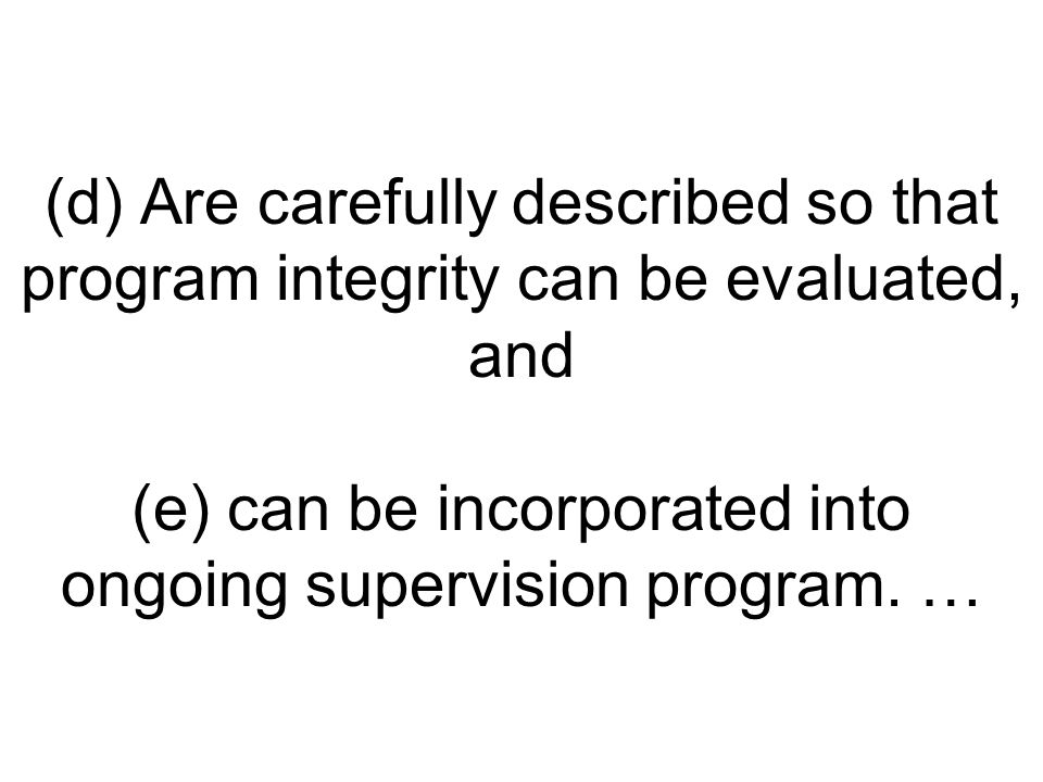 (d) Are carefully described so that program integrity can be evaluated, and (e) can be incorporated into ongoing supervision program.