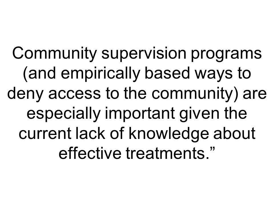 Community supervision programs (and empirically based ways to deny access to the community) are especially important given the current lack of knowledge about effective treatments.