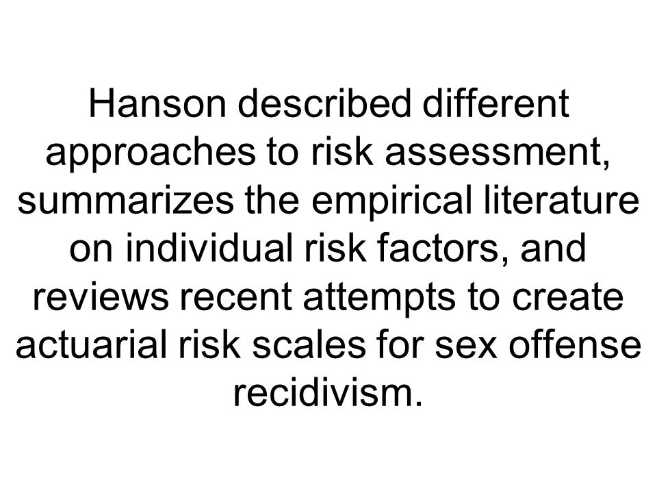 Hanson described different approaches to risk assessment, summarizes the empirical literature on individual risk factors, and reviews recent attempts to create actuarial risk scales for sex offense recidivism.