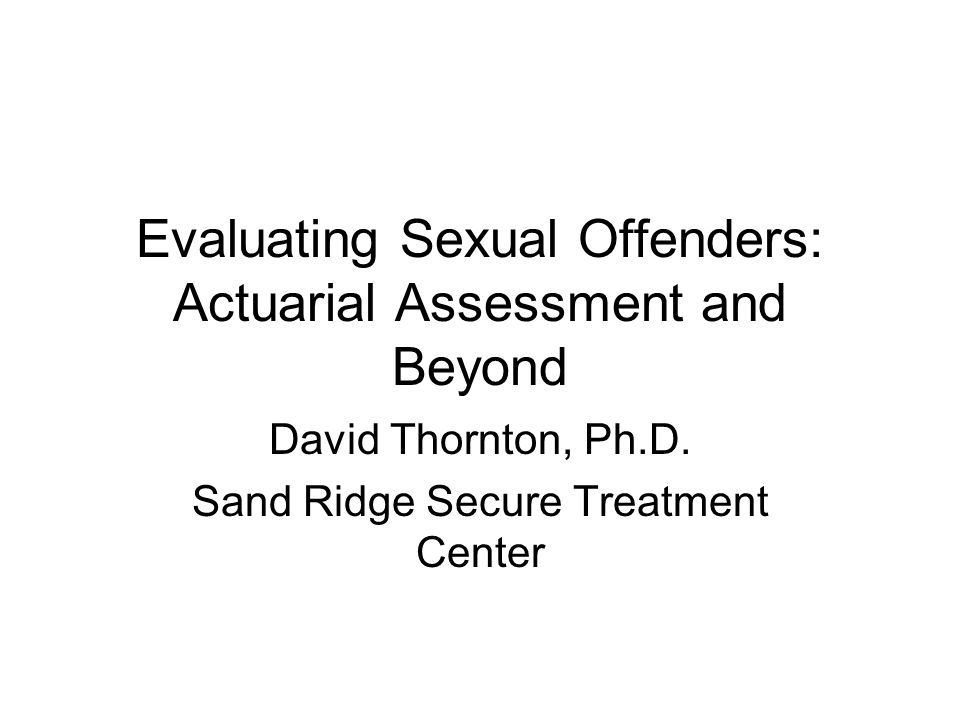 Evaluating Sexual Offenders: Actuarial Assessment and Beyond