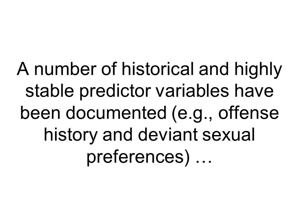 A number of historical and highly stable predictor variables have been documented (e.g., offense history and deviant sexual preferences) …