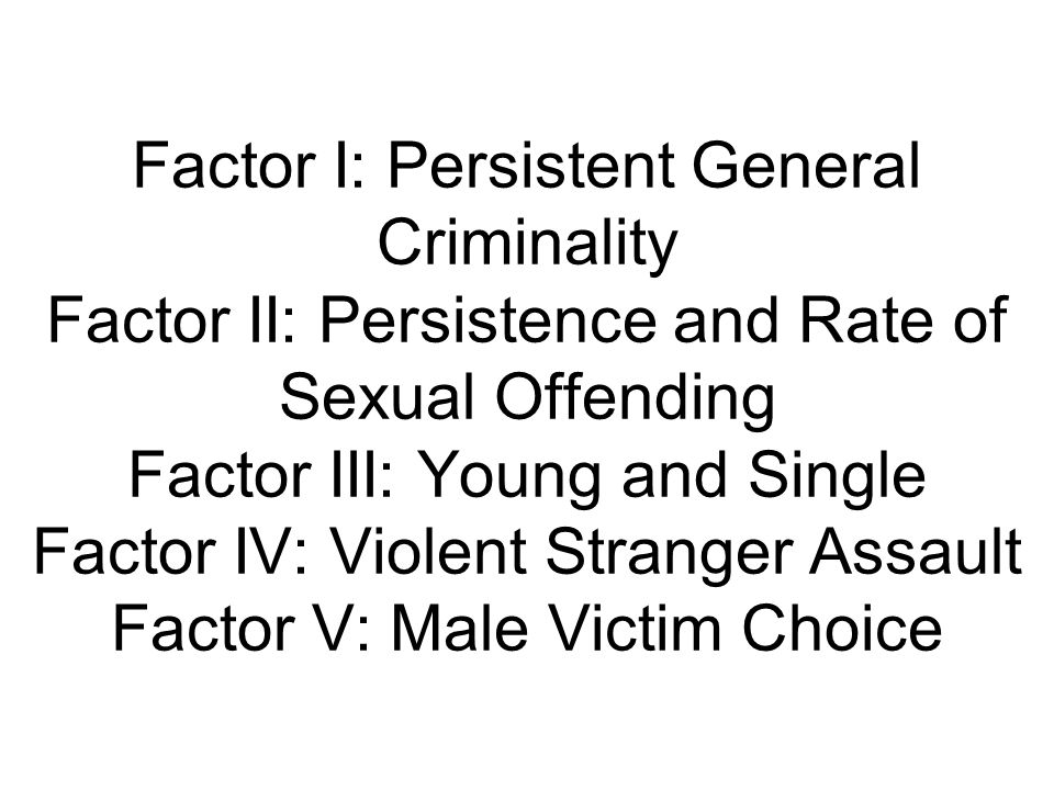 Factor I: Persistent General Criminality Factor II: Persistence and Rate of Sexual Offending Factor III: Young and Single Factor IV: Violent Stranger Assault Factor V: Male Victim Choice