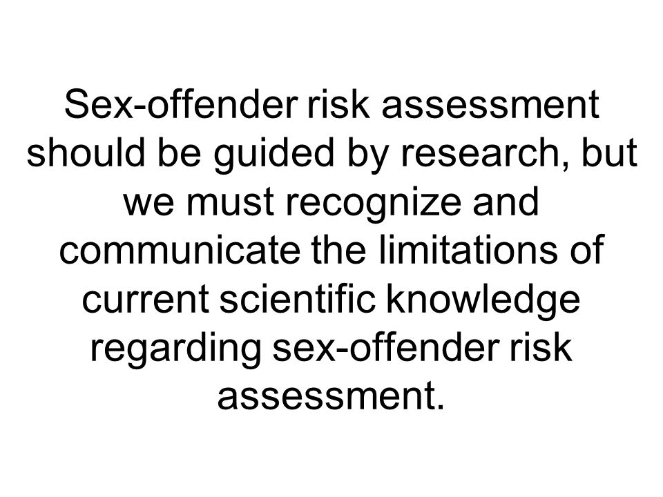 Sex-offender risk assessment should be guided by research, but we must recognize and communicate the limitations of current scientific knowledge regarding sex-offender risk assessment.