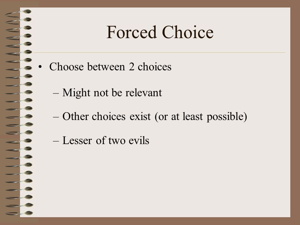 Forced Choice Choose between 2 choices Might not be relevant