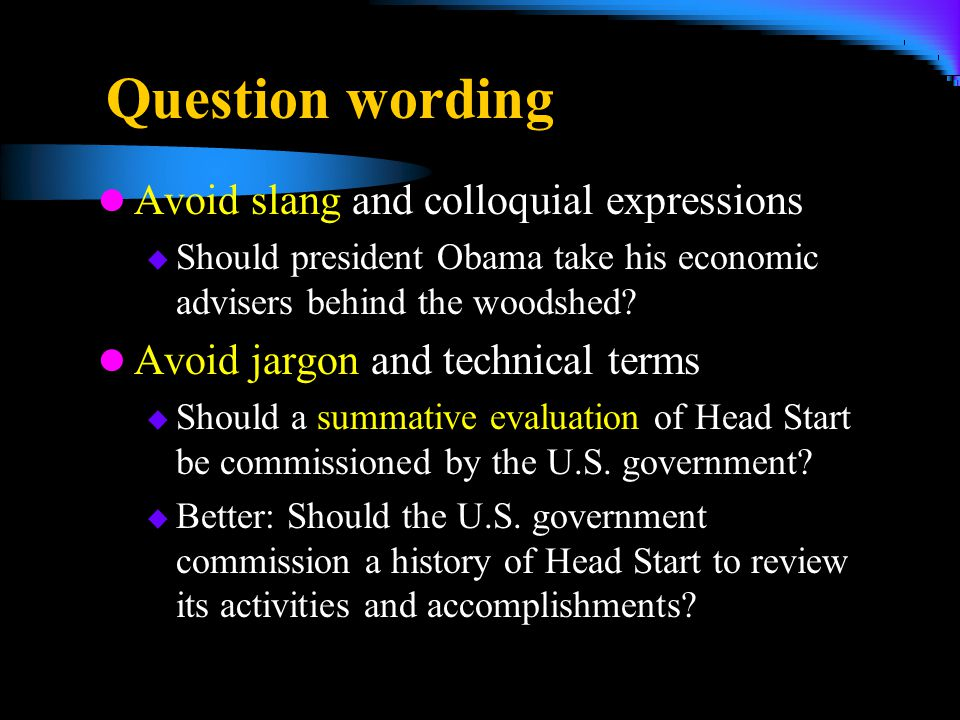 Question wording Avoid slang and colloquial expressions